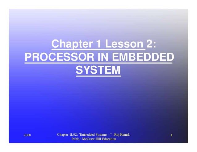 "Chapter 1 Lesson 2:PROCESSOR IN EMBEDDED       SYSTEM2008   Chapter-1L02: ""Embedded Systems - "" , Raj Kamal,   1          ..."