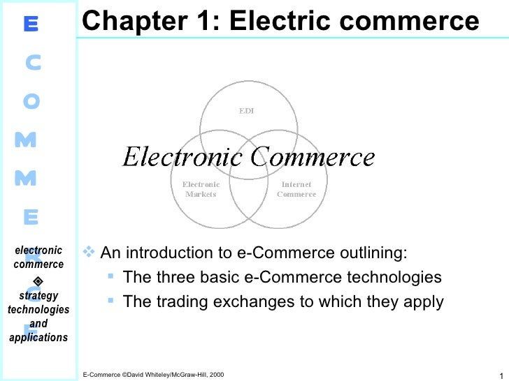 Chapter 1: Electric commerce <ul><li>An introduction to e-Commerce outlining: </li></ul><ul><ul><li>The three basic e-Comm...