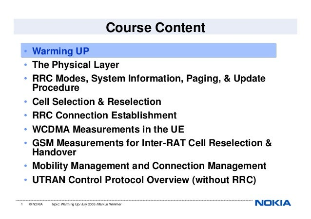1 © NOKIA topic: Warming Up/ July 2003 /Markus WimmerCourse Content• Warming UP• The Physical Layer• RRC Modes, System Inf...