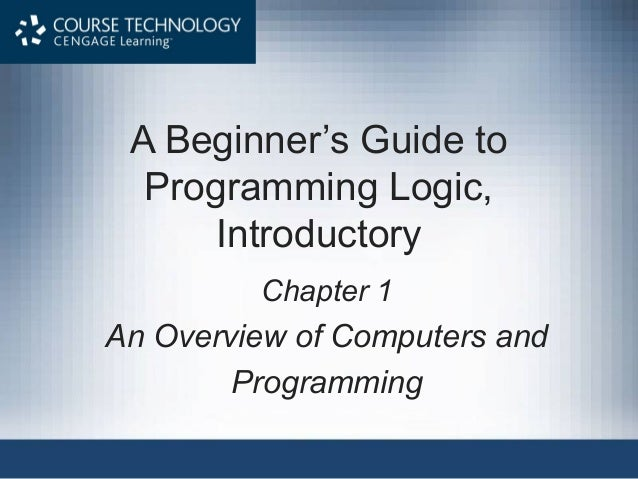 A Beginner's Guide to Programming Logic, Introductory Chapter 1  An Overview of Computers and Programming