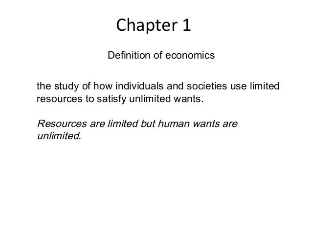 Chapter 1 Definition of economics the study of how individuals and societies use limited resources to satisfy unlimited wa...