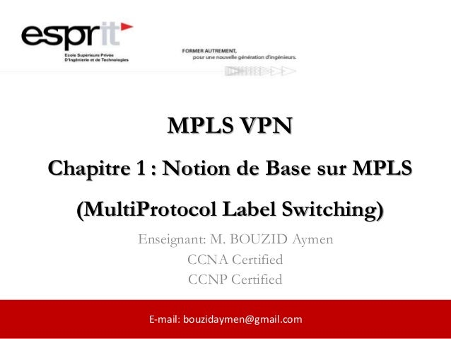 MPLS VPN Chapitre 1 : Notion de Base sur MPLS (MultiProtocol Label Switching) Enseignant: M. BOUZID Aymen CCNA Certified C...
