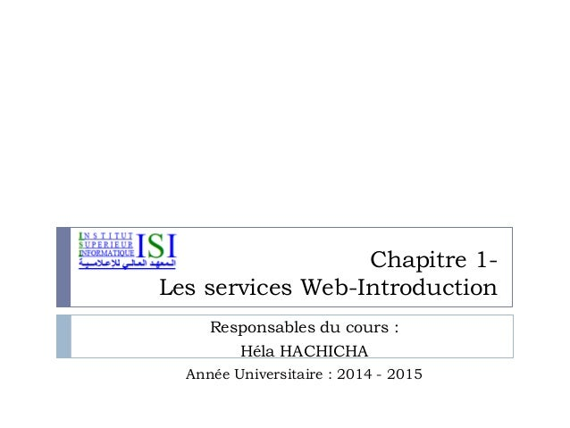 Chapitre 1- Les services Web-Introduction Responsables du cours : Héla HACHICHA Année Universitaire : 2014 - 2015