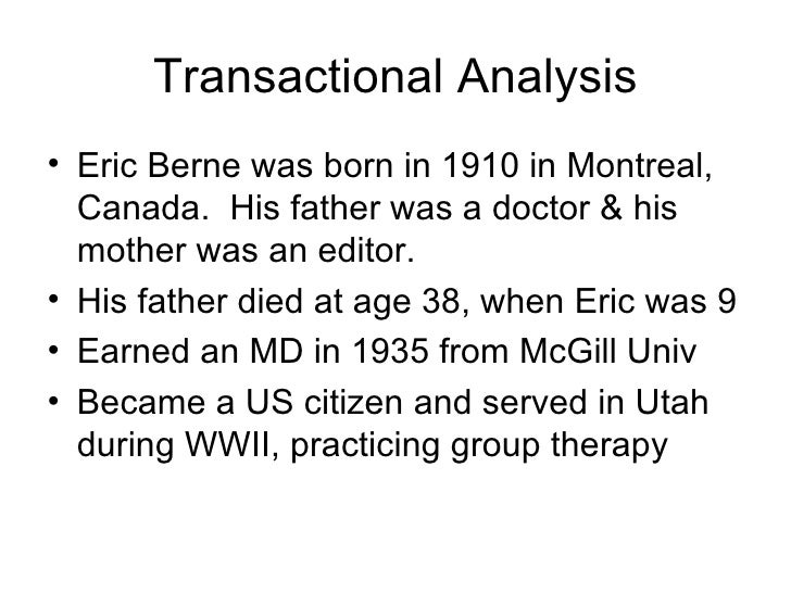 Transactional Analysis <ul><li>Eric Berne was born in 1910 in Montreal, Canada.  His father was a doctor & his mother was ...