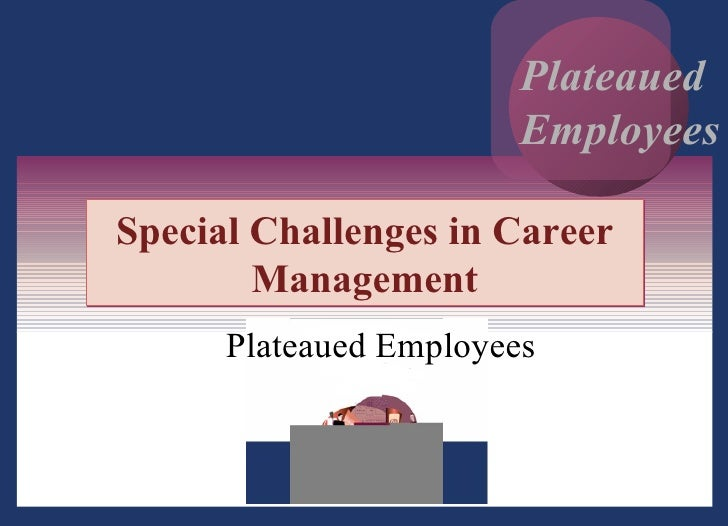 Special Challenges in Career Management Plateaued Employees Plateaued Employees