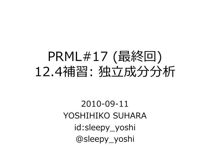 PRML#17 (最終回) 12.4補習: 独立成分分析         2010-09-11    YOSHIHIKO SUHARA      id:sleepy_yoshi       @sleepy_yoshi