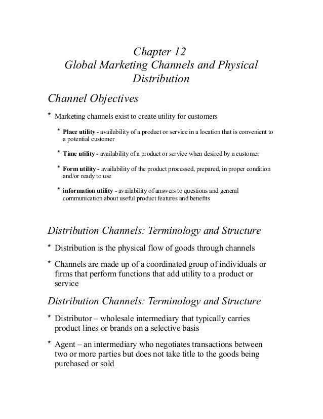 Chapter 12 Global Marketing Channels and Physical Distribution Channel Objectives * Marketing channels exist to create uti...