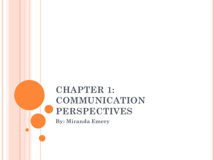 CHAPTER 1:  COMMUNICATION PERSPECTIVES By: Miranda Emery