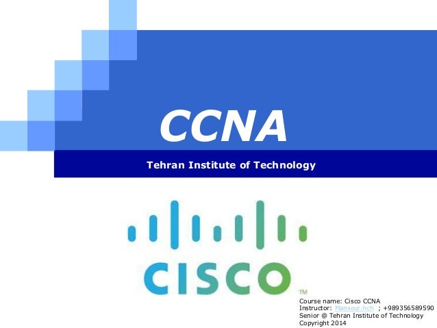 LOGO CCNA Tehran Institute of Technology Course name: Cisco CCNA Instructor: Mansour.nch ; +989356589590 Senior @ Tehran I...