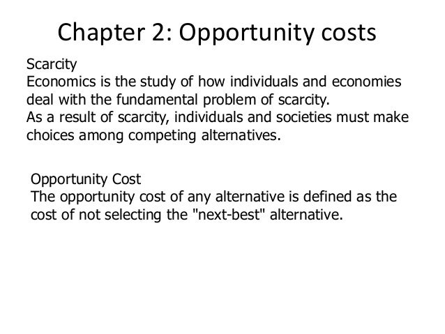 Chapter 2: Opportunity costs Scarcity Economics is the study of how individuals and economies deal with the fundamental pr...