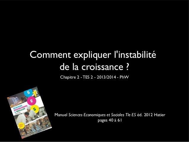 Comment expliquer l'instabilité de la croissance ? Chapitre 2 - TES 2 - 2013/2014 - PhW  Manuel Sciences Economiques et So...