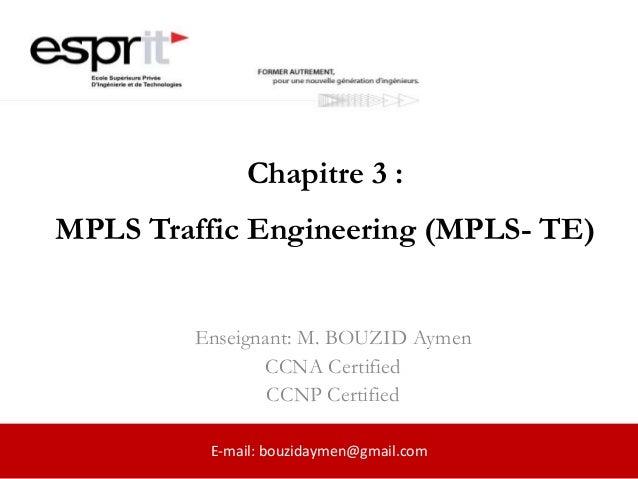 Chapitre 3 : MPLS Traffic Engineering (MPLS- TE) Enseignant: M. BOUZID Aymen CCNA Certified CCNP Certified E-mail: bouzida...