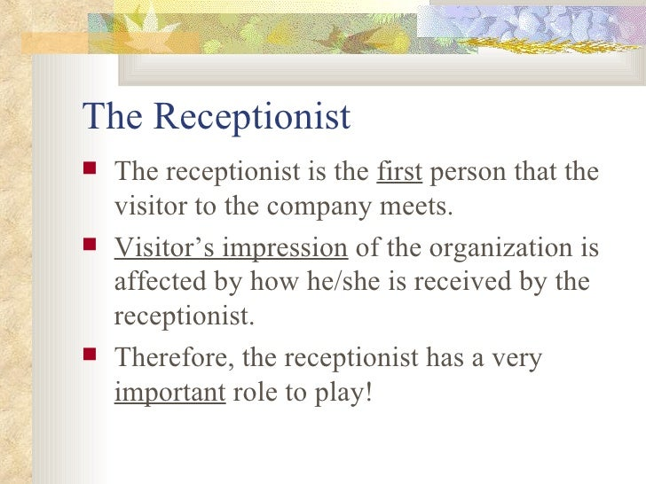 The Receptionist <ul><li>The receptionist is the  first  person that the visitor to the company meets. </li></ul><ul><li>V...