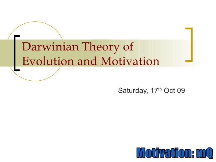 Darwinian Theory of Evolution and Motivation Saturday, 17 th  Oct 09
