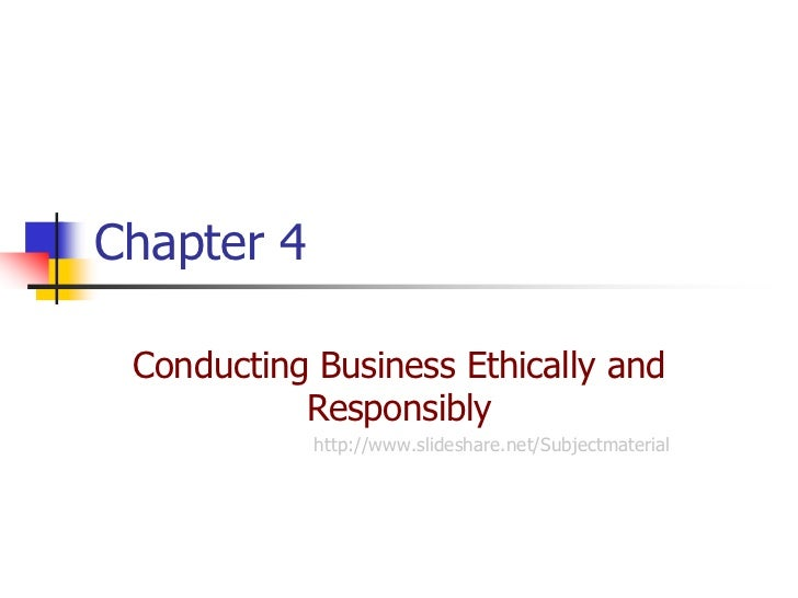 Chapter 4 Conducting Business Ethically and           Responsibly            http://www.slideshare.net/Subjectmaterial