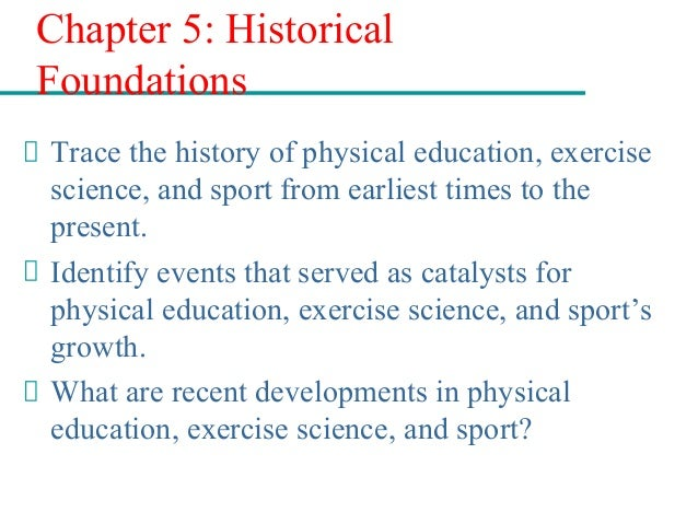 Chapter 5: Historical Foundations Trace the history of physical education, exercise science, and sport from earliest times...