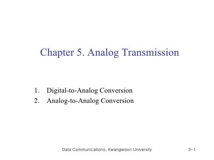 Chapter 5. Analog Transmission1.    Digital-to-Analog Conversion2.    Analog-to-Analog Conversion          Data Communicat...