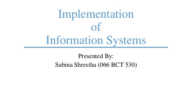Implementation of Information Systems Presented By: Sabina Shrestha (066 BCT 530)