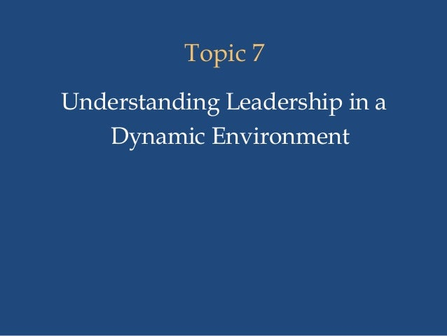 Topic 7 Understanding Leadership in a Dynamic Environment