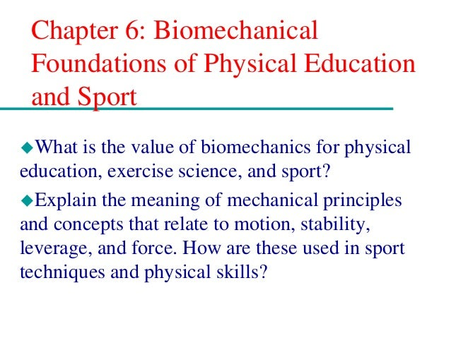 Chapter 6: Biomechanical Foundations of Physical Education and Sport What is the value of biomechanics for physical educa...