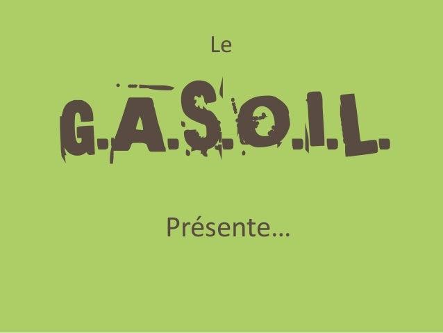 Le G.A.S.O.I.L. Présente…