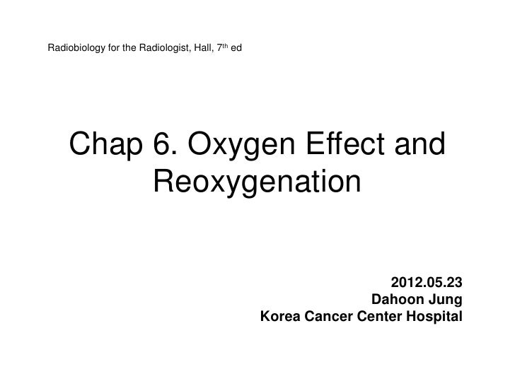 Radiobiology for the Radiologist, Hall, 7th ed    Chap 6. Oxygen Effect and         Reoxygenation                         ...