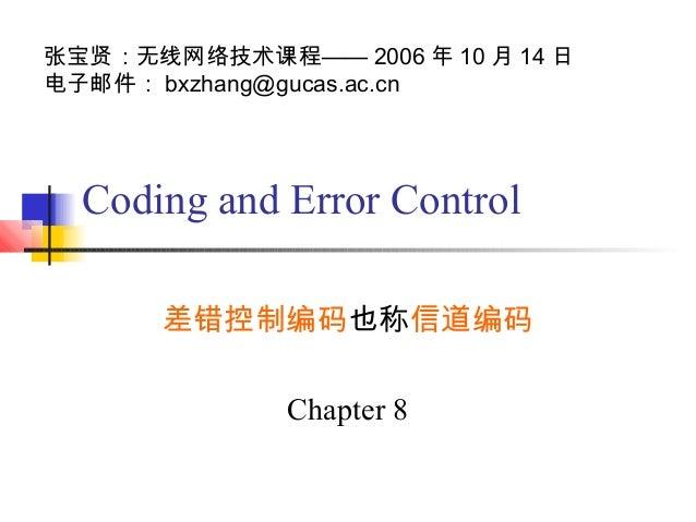 张宝贤:无线网络技术课程—— 2006 年 10 月 14 日电子邮件: bxzhang@gucas.ac.cn  Coding and Error Control      差错控制编码也称信道编码              Chapter 8