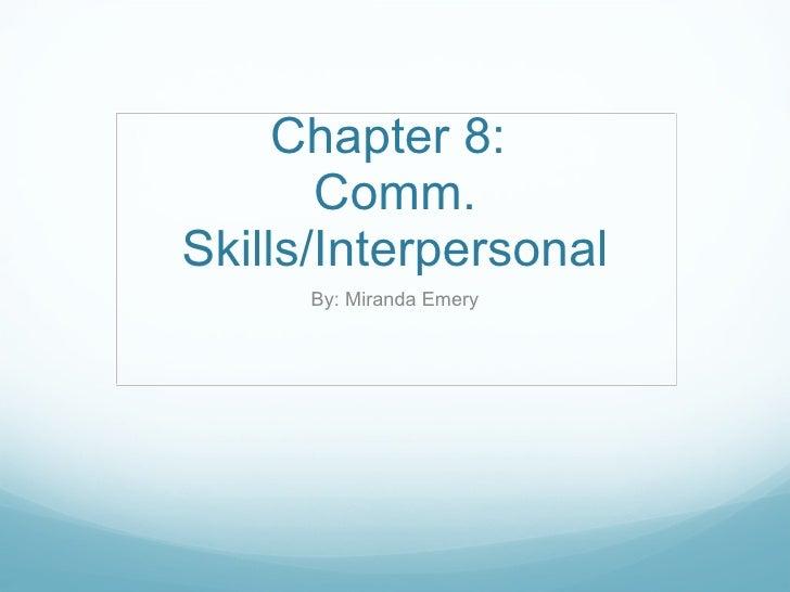 Chapter 8:  Comm. Skills/Interpersonal By: Miranda Emery