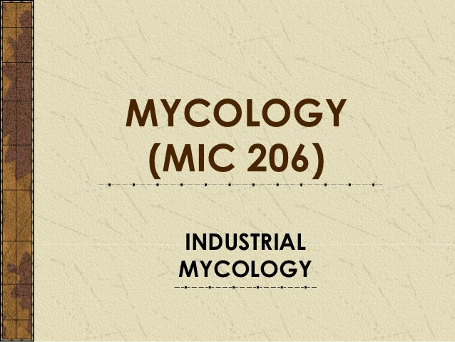 MYCOLOGY (MIC 206)  INDUSTRIAL  MYCOLOGY