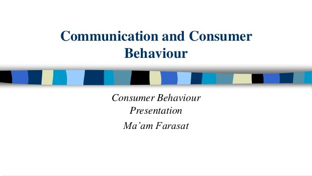 Communication and Consumer Behaviour Consumer Behaviour Presentation Ma'am Farasat