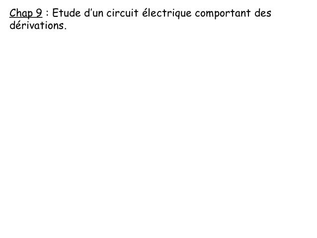 Chap 9 : Etude d'un circuit électrique comportant des dérivations.
