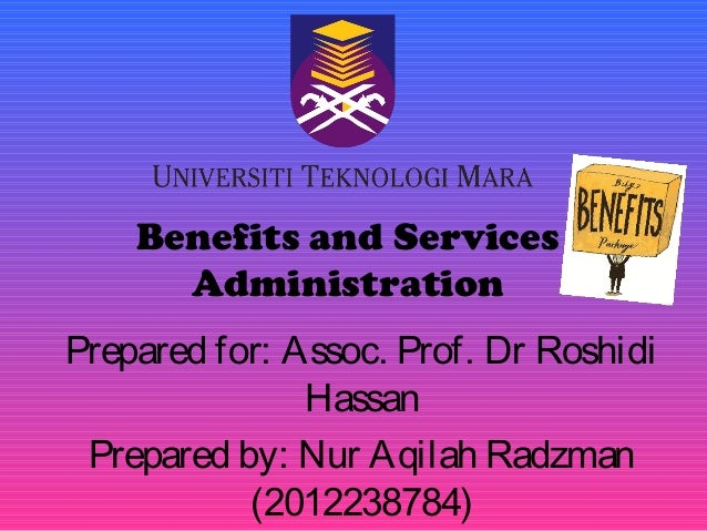 Benefits and Services Administration Prepared for: Assoc. Prof. Dr Roshidi Hassan Prepared by: Nur Aqilah Radzman (2012238...