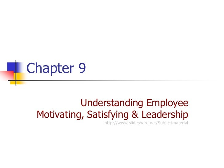 Chapter 9           Understanding Employee Motivating, Satisfying & Leadership                http://www.slideshare.net/Su...