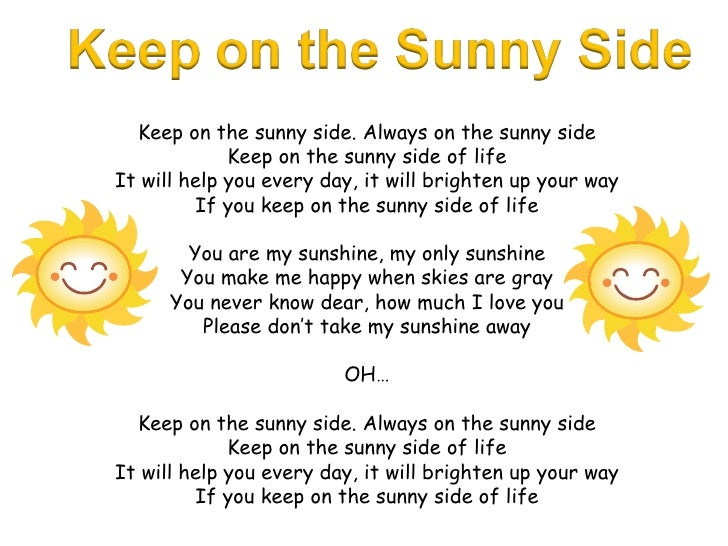 Keep on the sunny side. Always on the sunny side Keep on the sunny side of life It will help you every day, it will bright...
