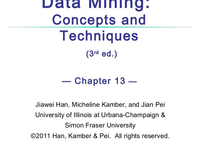 Data Mining: Concepts and Techniques (3 rd ed.)  — Chapter 13 — Jiawei Han, Micheline Kamber, and Jian Pei University of I...