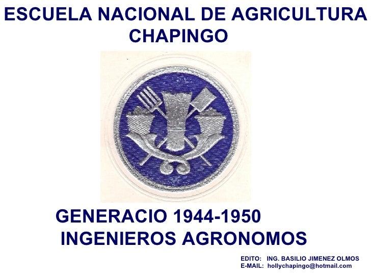 GENERACIO 1944-1950  INGENIEROS AGRONOMOS ESCUELA NACIONAL DE AGRICULTURA   CHAPINGO EDITO:  ING. BASILIO JIMENEZ OLMOS  E...