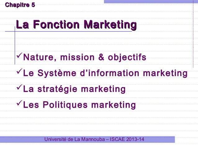 Université de La Mannouba – ISCAE 2013-14 La Fonction MarketingLa Fonction Marketing Chapitre 5Chapitre 5 Nature, mission...