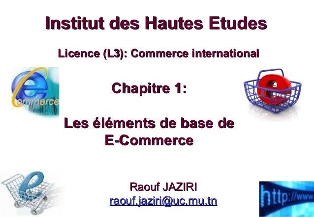 Chapitre 1:Chapitre 1: Les éléments de base deLes éléments de base de E-CommerceE-Commerce Institut des Hautes EtudesInsti...