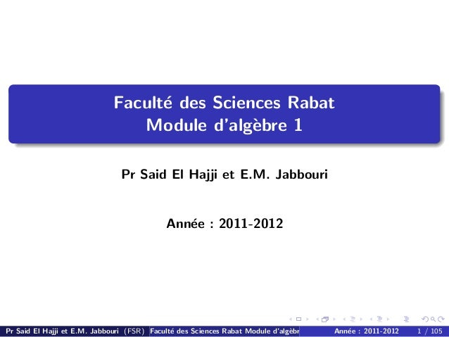 Facult´e des Sciences Rabat Module d'alg`ebre 1 Pr Said El Hajji et E.M. Jabbouri Ann´ee : 2011-2012 Pr Said El Hajji et E...