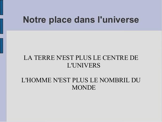 Notre place dans l'universe  LA TERRE N'EST PLUS LE CENTRE DE L'UNIVERS L'HOMME N'EST PLUS LE NOMBRIL DU MONDE
