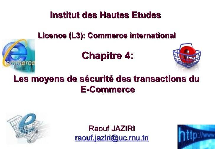 Chapitre 4: Les moyens de sécurité des transactions du  E-Commerce Institut des Hautes Etudes  Licence (L3): Commerce inte...