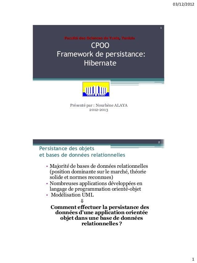 03/12/2012 1 CPOO Framework de persistance: Hibernate Présenté par : Nourhène ALAYA 2012-2013 1 Faculté des Sciences de Tu...