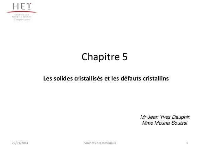 Campus centre  Chapitre 5 Les solides cristallisés et les défauts cristallins  Mr Jean Yves Dauphin Mme Mouna Souissi  27/...