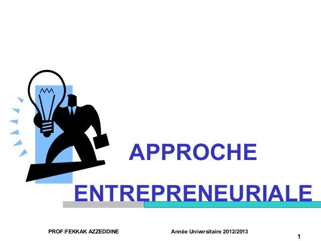 PROF:FEKKAK AZZEDDINE Année Universitaire 2012/20131APPROCHEENTREPRENEURIALE