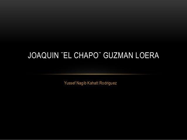 Yussef Nagib Kahatt Rodriguez JOAQUIN ¨EL CHAPO¨ GUZMAN LOERA