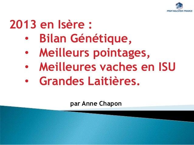 2013 en Isère : • Bilan Génétique, • Meilleurs pointages, • Meilleures vaches en ISU • Grandes Laitières. par Anne Chapon
