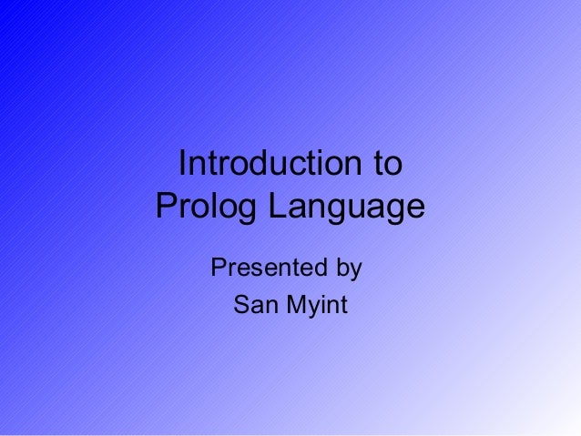 Introduction toProlog Language   Presented by     San Myint