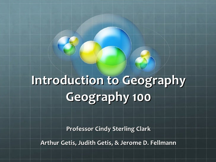 Introduction to Geography Geography 100 Professor Cindy Sterling Clark Arthur Getis, Judith Getis, & Jerome D. Fellmann