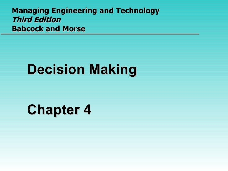 Managing Engineering and Technology  Third Edition Babcock and Morse <ul><li>Decision Making </li></ul><ul><li>Chapter 4 <...