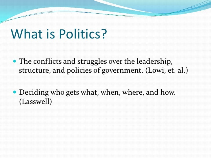 What is Politics?<br />The conflicts and struggles over the leadership, structure, and policies of government. (Lowi, et. ...